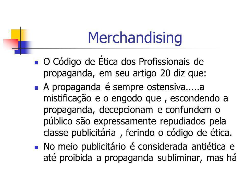 Merchandising O Código de Ética dos Profissionais de propaganda, em seu artigo 20 diz que: A propaganda é sempre ostensiva.....a mistificação e o engo