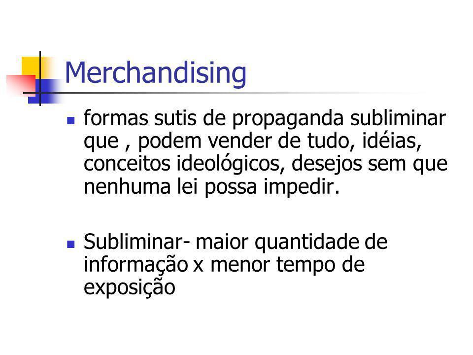 Merchandising formas sutis de propaganda subliminar que, podem vender de tudo, idéias, conceitos ideológicos, desejos sem que nenhuma lei possa impedi