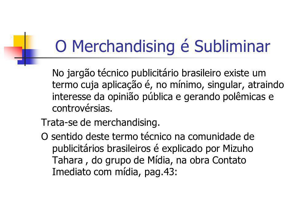 O Merchandising é Subliminar No jargão técnico publicitário brasileiro existe um termo cuja aplicação é, no mínimo, singular, atraindo interesse da op