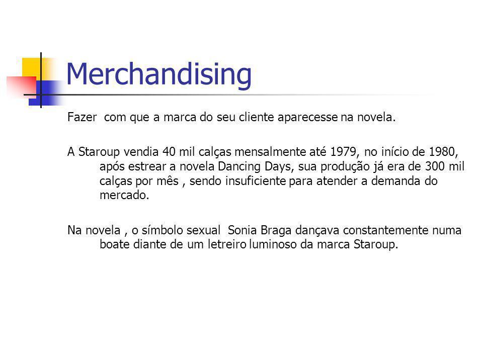 Merchandising Fazer com que a marca do seu cliente aparecesse na novela. A Staroup vendia 40 mil calças mensalmente até 1979, no início de 1980, após