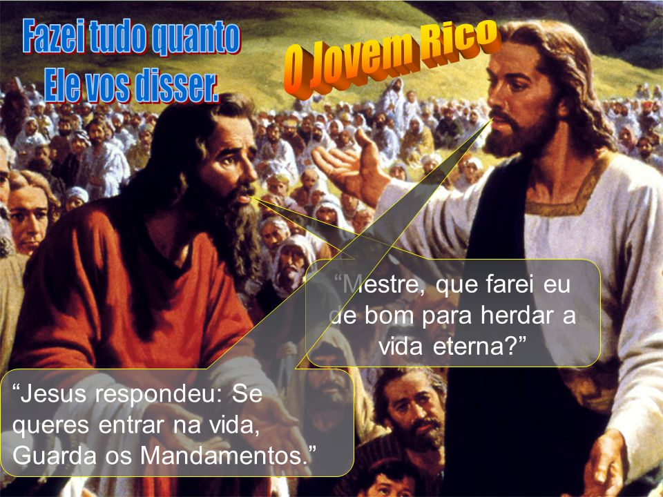 Mestre, que farei eu de bom para herdar a vida eterna? Jesus respondeu: Se queres entrar na vida, Guarda os Mandamentos.