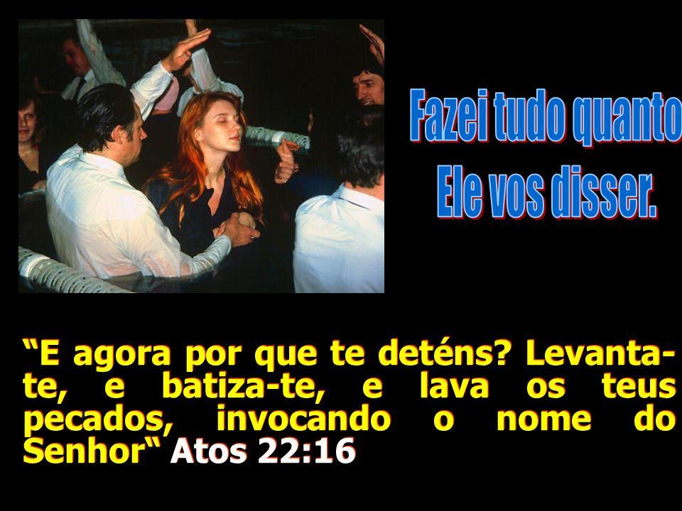 E agora por que te deténs? Levanta- te, e batiza-te, e lava os teus pecados, invocando o nome do Senhor Atos 22:16
