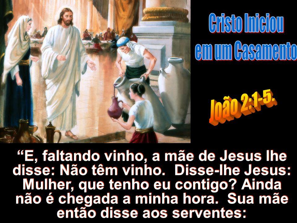 E, faltando vinho, a mãe de Jesus lhe disse: Não têm vinho. Disse-lhe Jesus: Mulher, que tenho eu contigo? Ainda não é chegada a minha hora. Sua mãe e