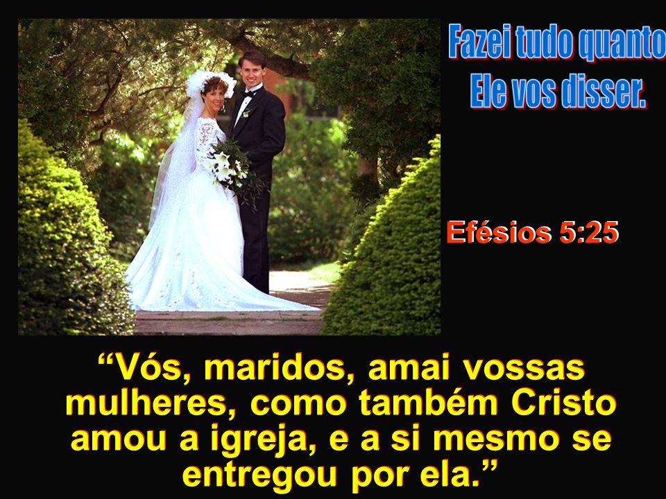 Vós, maridos, amai vossas mulheres, como também Cristo amou a igreja, e a si mesmo se entregou por ela. Efésios 5:25