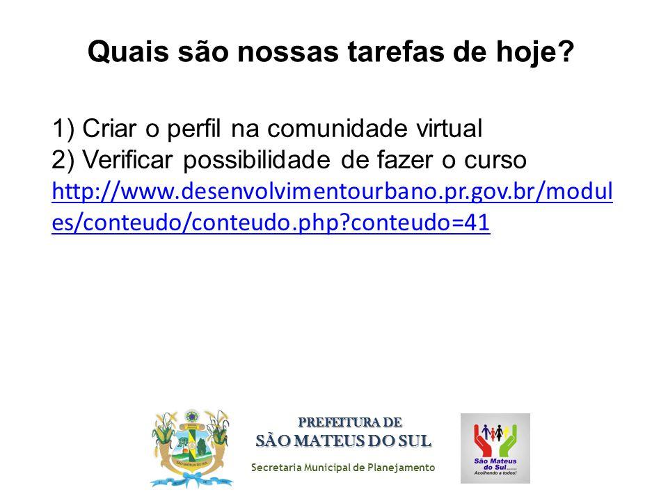 Secretaria Municipal de Planejamento PREFEITURA DE SÃO MATEUS DO SUL Quais são nossas tarefas de hoje? 1) Criar o perfil na comunidade virtual 2) Veri