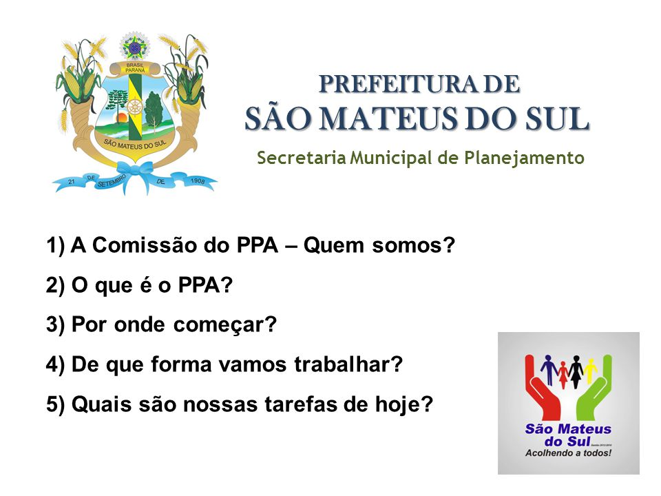 Secretaria Municipal de Planejamento PREFEITURA DE SÃO MATEUS DO SUL 1) A Comissão do PPA – Quem somos? 2) O que é o PPA? 3) Por onde começar? 4) De q
