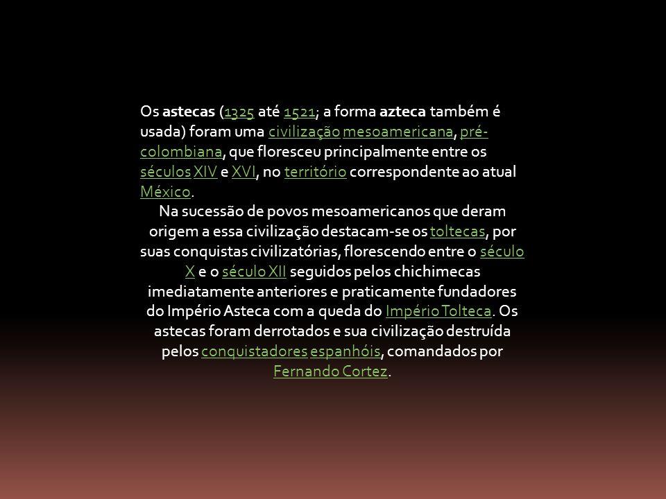 Os astecas (1325 até 1521; a forma azteca também é usada) foram uma civilização mesoamericana, pré- colombiana, que floresceu principalmente entre os