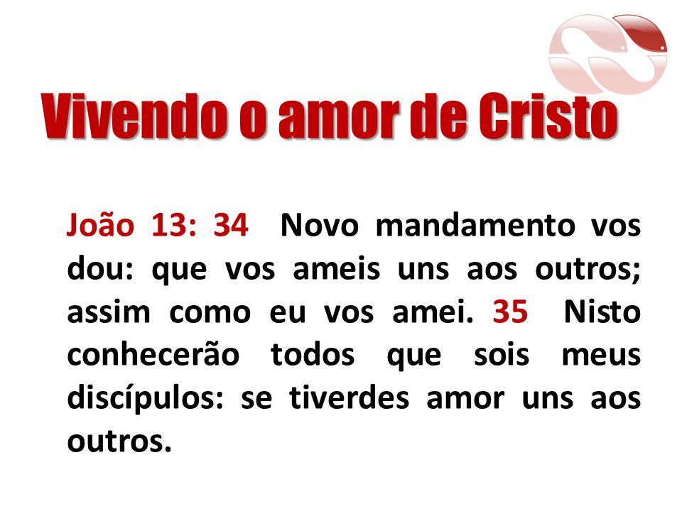 Vivendo o amor de Cristo João 13: 34 Novo mandamento vos dou: que vos ameis uns aos outros; assim como eu vos amei. 35 Nisto conhecerão todos que sois
