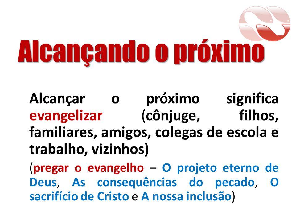 Alcançando o próximo Alcançar o próximo significa evangelizar (cônjuge, filhos, familiares, amigos, colegas de escola e trabalho, vizinhos) (pregar o