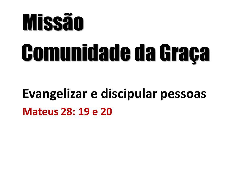 Missão Comunidade da Graça Comunidade da Graça Evangelizar e discipular pessoas Mateus 28: 19 e 20
