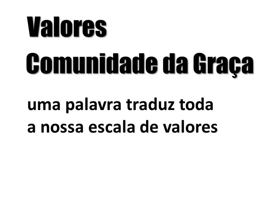 Valores Comunidade da Graça Comunidade da Graça uma palavra traduz toda a nossa escala de valores