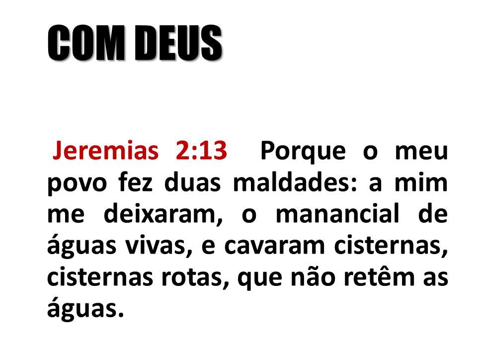 COM DEUS Jeremias 2:13 Porque o meu povo fez duas maldades: a mim me deixaram, o manancial de águas vivas, e cavaram cisternas, cisternas rotas, que n