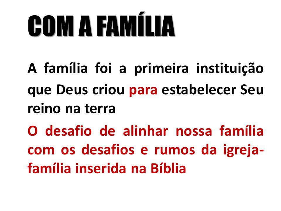COM A FAMÍLIA A família foi a primeira instituição que Deus criou para estabelecer Seu reino na terra O desafio de alinhar nossa família com os desafi