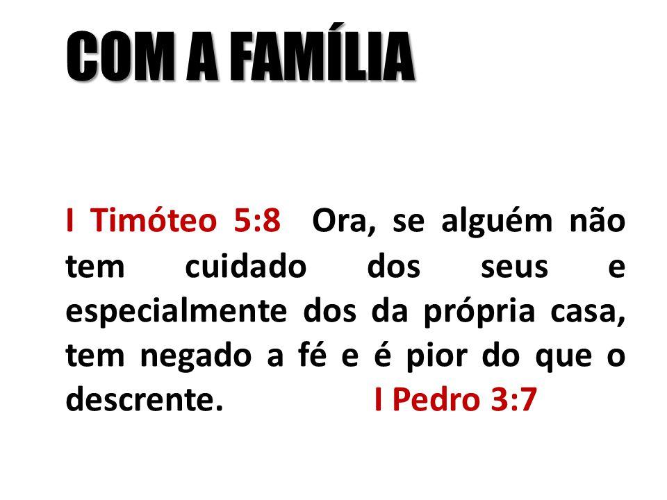 COM A FAMÍLIA I Timóteo 5:8 Ora, se alguém não tem cuidado dos seus e especialmente dos da própria casa, tem negado a fé e é pior do que o descrente.I