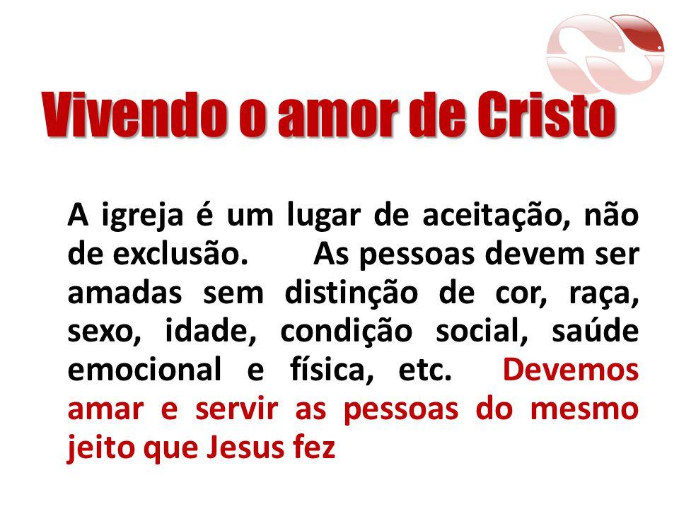 Vivendo o amor de Cristo A igreja é um lugar de aceitação, não de exclusão. As pessoas devem ser amadas sem distinção de cor, raça, sexo, idade, condi