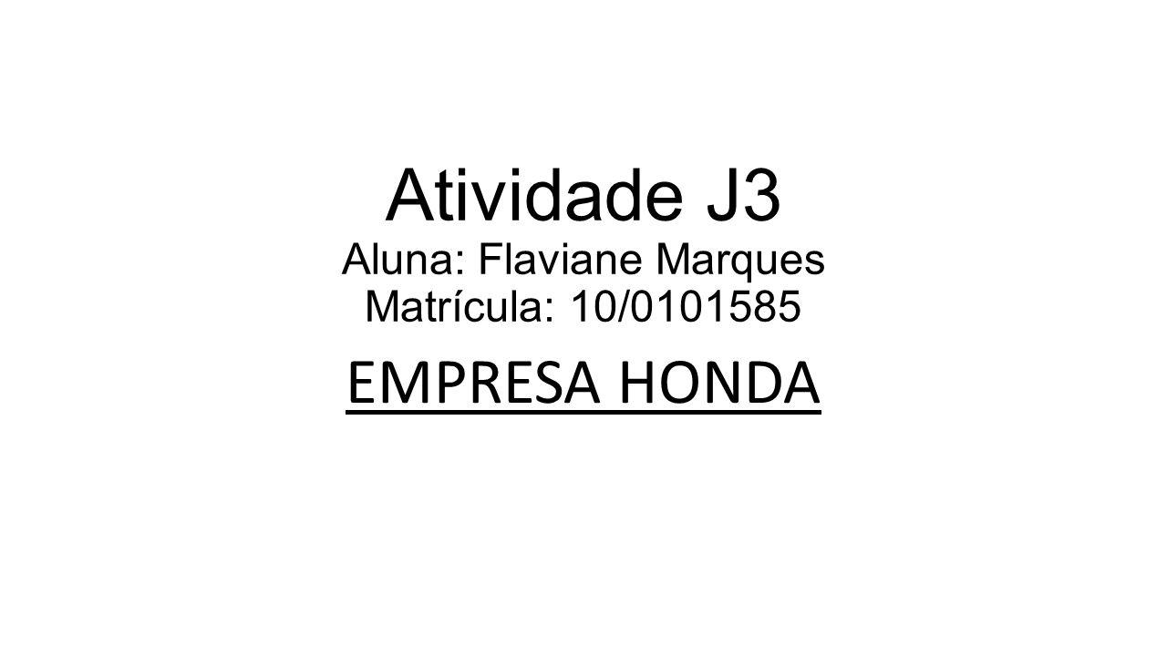 Atividade J3 Aluna: Flaviane Marques Matrícula: 10/0101585 EMPRESA HONDA