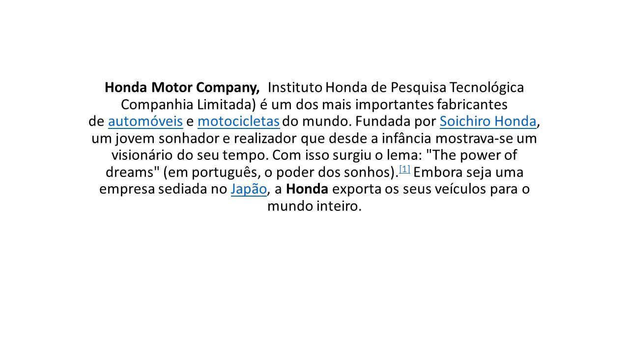 Honda Motor Company, Instituto Honda de Pesquisa Tecnológica Companhia Limitada) é um dos mais importantes fabricantes de automóveis e motocicletas do