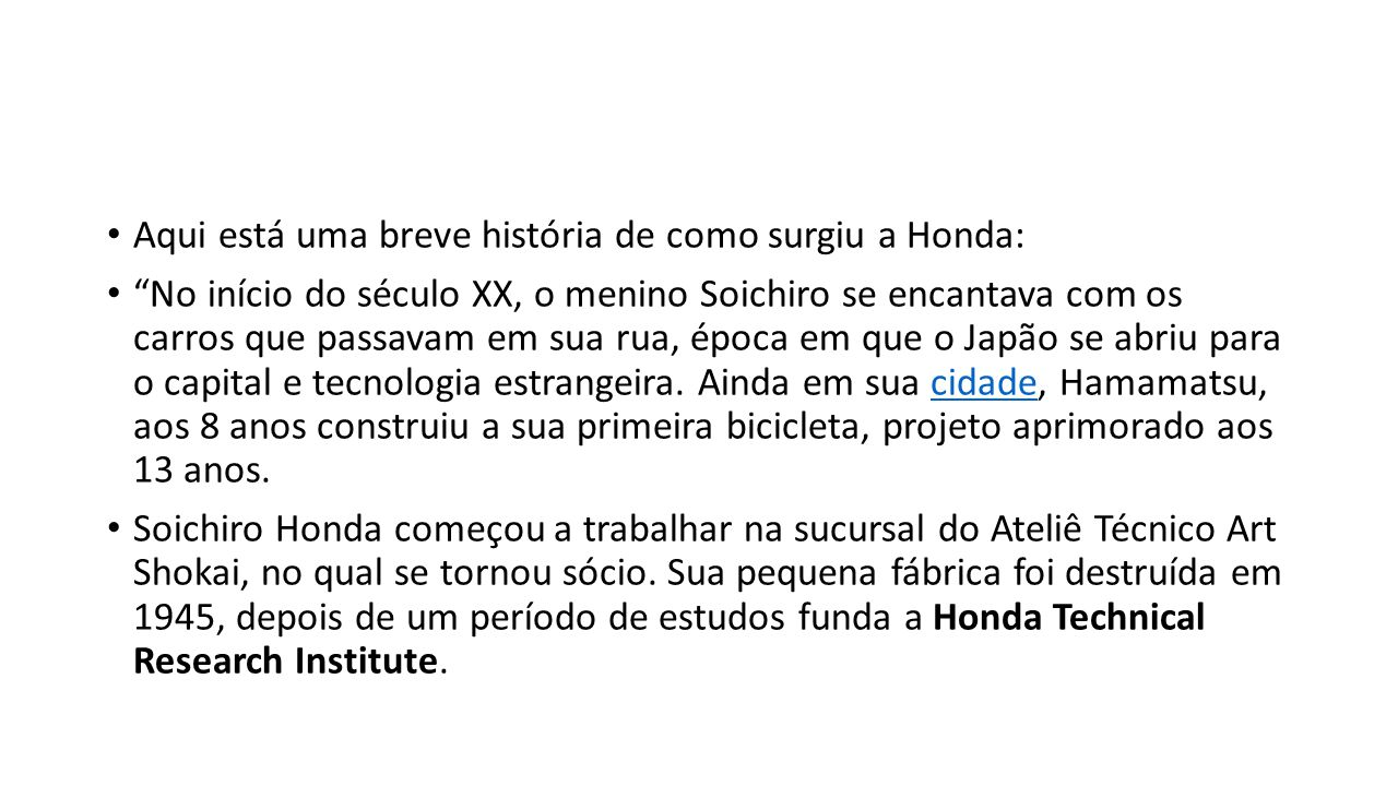 Aqui está uma breve história de como surgiu a Honda: No início do século XX, o menino Soichiro se encantava com os carros que passavam em sua rua, época em que o Japão se abriu para o capital e tecnologia estrangeira.