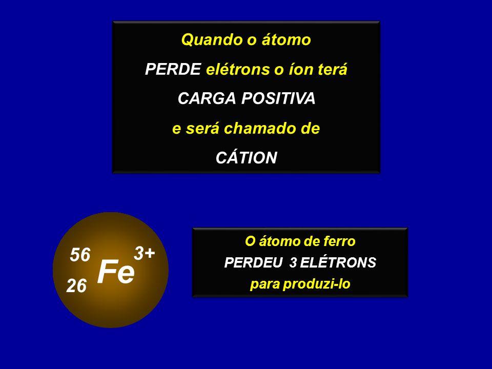 Quando o átomo PERDE elétrons o íon terá CARGA POSITIVA e será chamado de CÁTION Quando o átomo PERDE elétrons o íon terá CARGA POSITIVA e será chamad