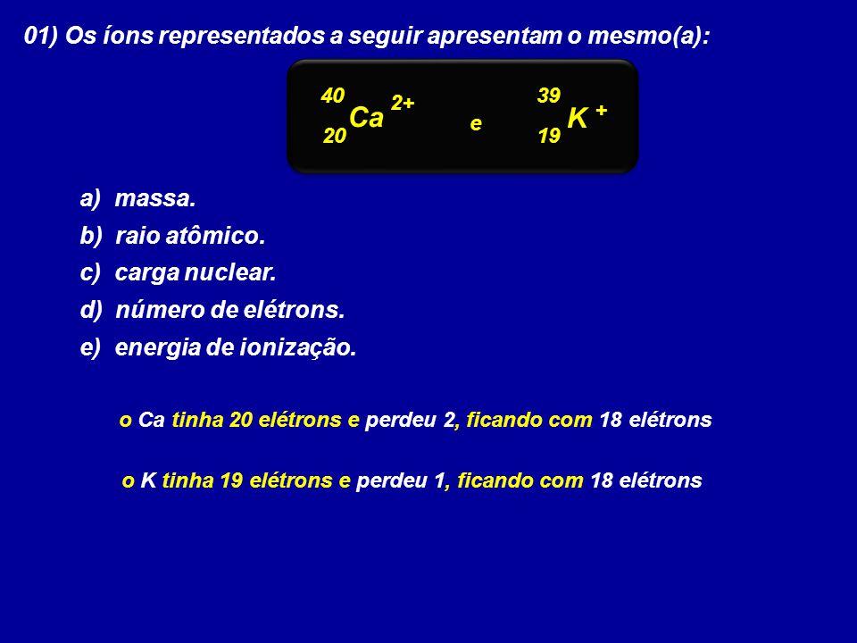 01) Os íons representados a seguir apresentam o mesmo(a): a) massa. b) raio atômico. c) carga nuclear. d) número de elétrons. e) energia de ionização.