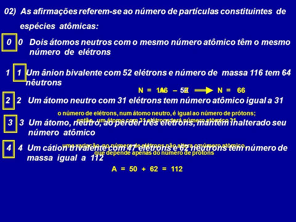 02) As afirmações referem-se ao número de partículas constituintes de espécies atômicas: 0 0 Dois átomos neutros com o mesmo número atômico têm o mesm