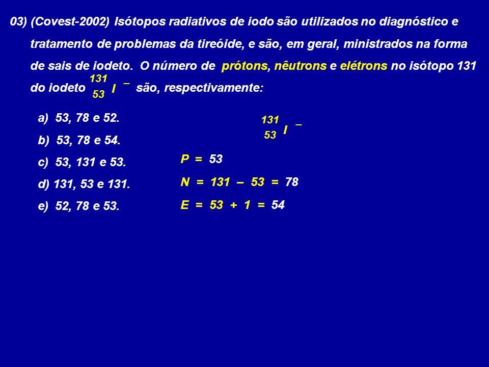 03) (Covest-2002) Isótopos radiativos de iodo são utilizados no diagnóstico e tratamento de problemas da tireóide, e são, em geral, ministrados na for