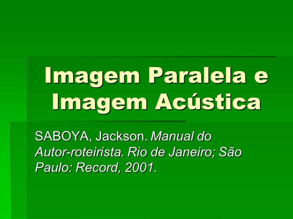 Imagem Paralela e Imagem Acústica SABOYA, Jackson. Manual do Autor-roteirista. Rio de Janeiro; São Paulo: Record, 2001.