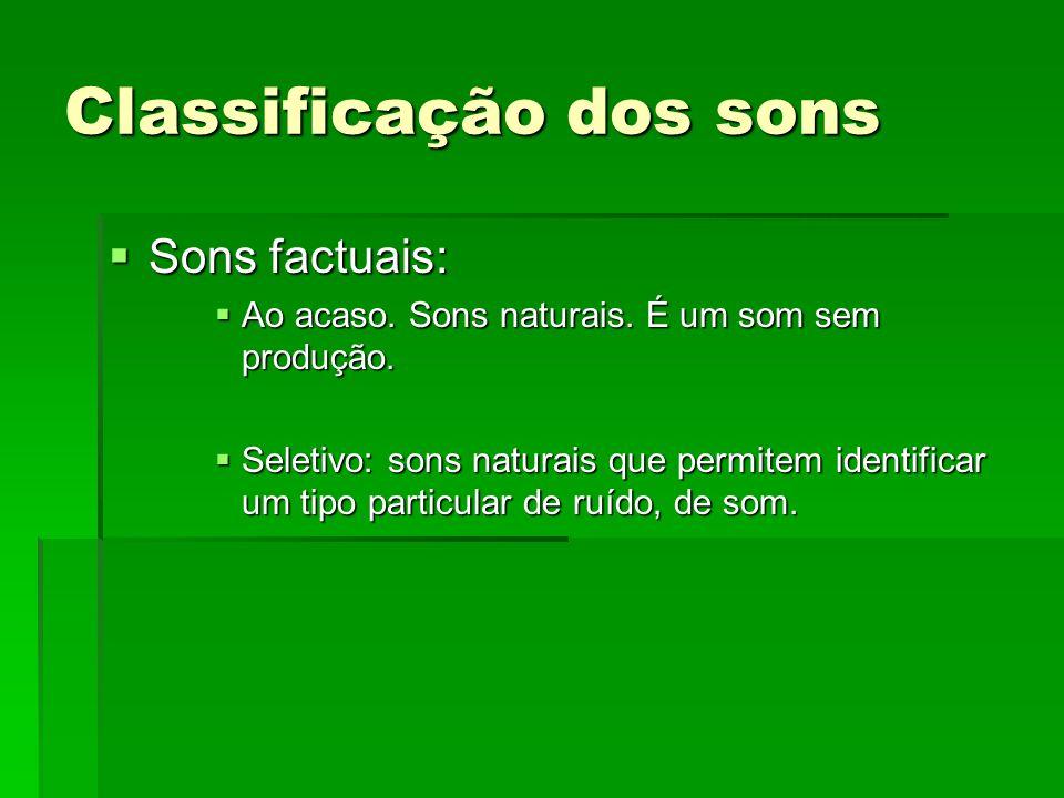 Classificação dos sons Sons factuais: Sons factuais: Ao acaso. Sons naturais. É um som sem produção. Ao acaso. Sons naturais. É um som sem produção. S