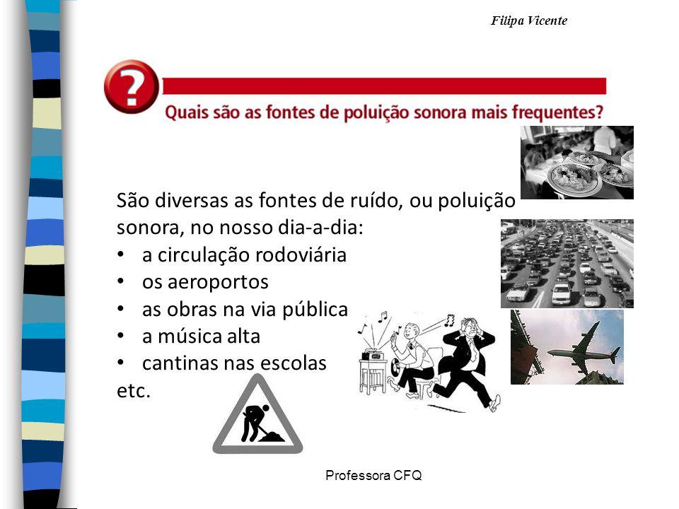 Filipa Vicente Professora CFQ São diversas as fontes de ruído, ou poluição sonora, no nosso dia-a-dia: a circulação rodoviária os aeroportos as obras