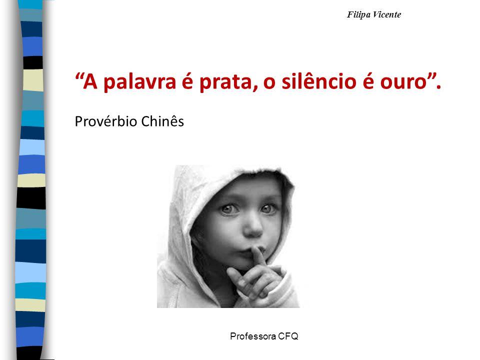 Filipa Vicente Professora CFQ A palavra é prata, o silêncio é ouro. Provérbio Chinês