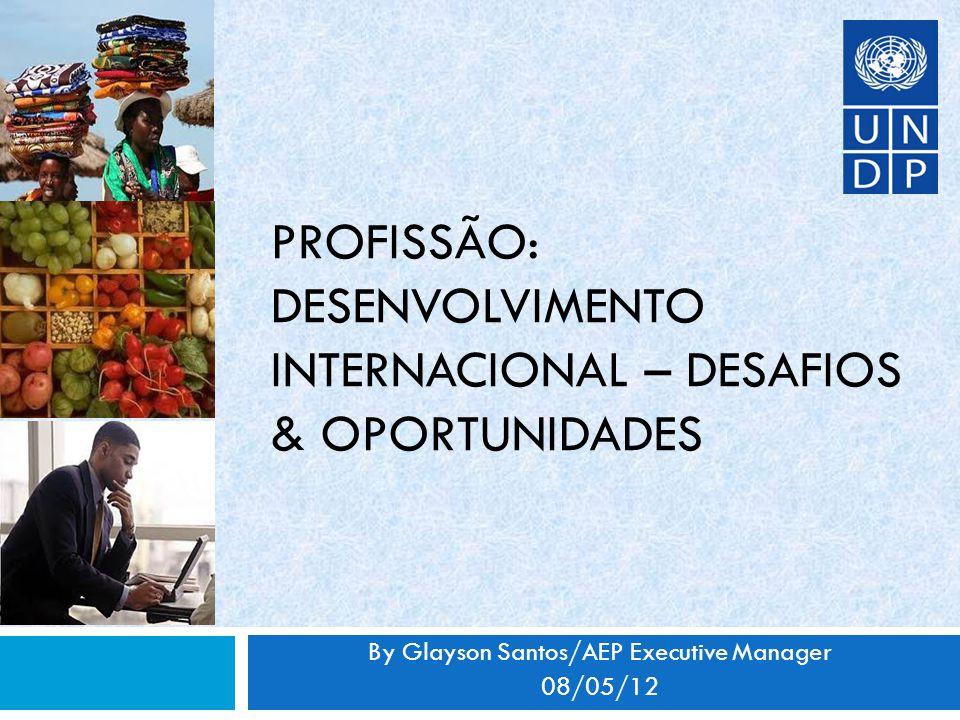 PROFISSÃO: DESENVOLVIMENTO INTERNACIONAL – DESAFIOS & OPORTUNIDADES By Glayson Santos/AEP Executive Manager 08/05/12