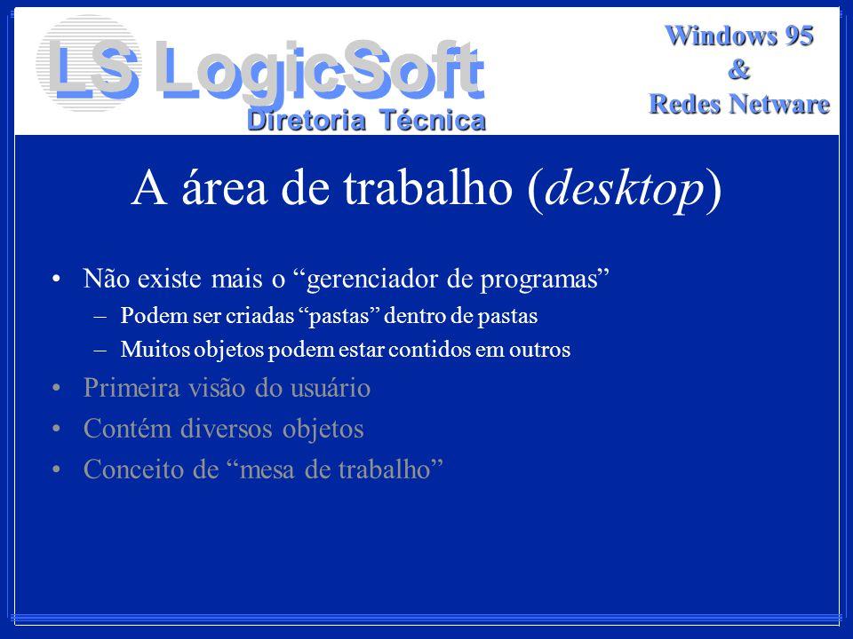 LS LogicSoft Diretoria Técnica Windows 95 & Redes Netware A área de trabalho (desktop) Não existe mais o gerenciador de programas –Podem ser criadas p