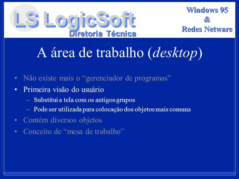 LS LogicSoft Diretoria Técnica Windows 95 & Redes Netware A área de trabalho (desktop) Não existe mais o gerenciador de programas Primeira visão do us