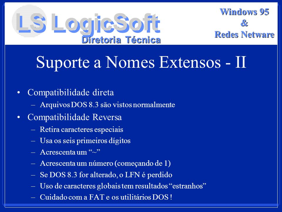 LS LogicSoft Diretoria Técnica Windows 95 & Redes Netware Suporte a Nomes Extensos - II Compatibilidade direta –Arquivos DOS 8.3 são vistos normalment