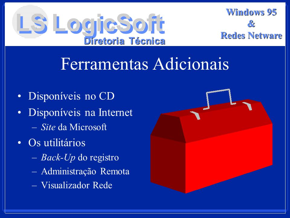 LS LogicSoft Diretoria Técnica Windows 95 & Redes Netware Ferramentas Adicionais Disponíveis no CD Disponíveis na Internet –Site da Microsoft Os utili