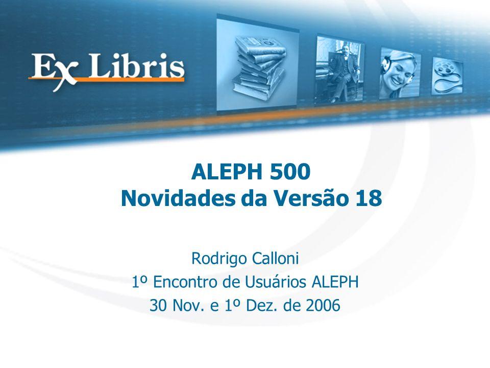 ALEPH 500 Novidades da Versão 18 Rodrigo Calloni 1º Encontro de Usuários ALEPH 30 Nov.