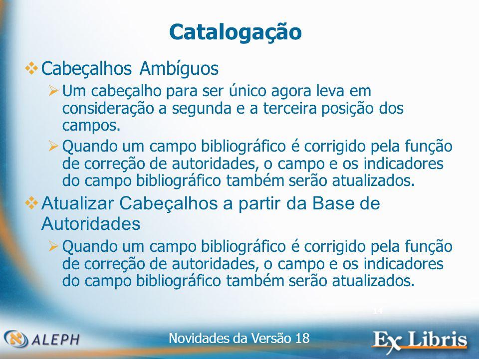 Novidades da Versão 18 14 Catalogação Cabeçalhos Ambíguos Um cabeçalho para ser único agora leva em consideração a segunda e a terceira posição dos campos.