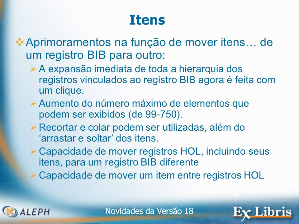 Novidades da Versão 18 15 Itens Aprimoramentos na função de mover itens… de um registro BIB para outro: A expansão imediata de toda a hierarquia dos registros vinculados ao registro BIB agora é feita com um clique.