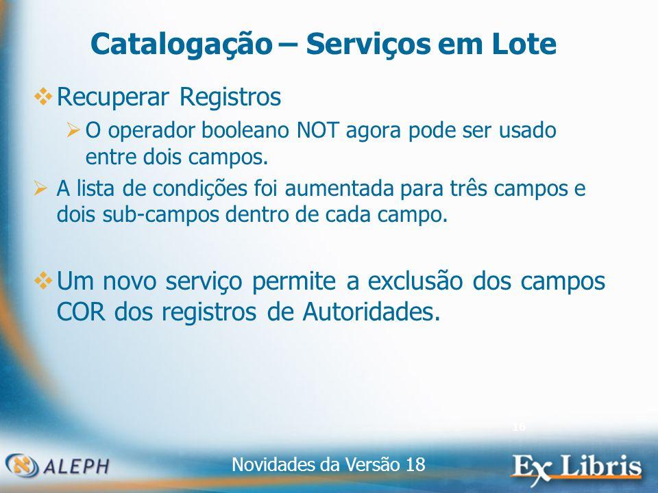 Novidades da Versão 18 16 Catalogação – Serviços em Lote Recuperar Registros O operador booleano NOT agora pode ser usado entre dois campos.