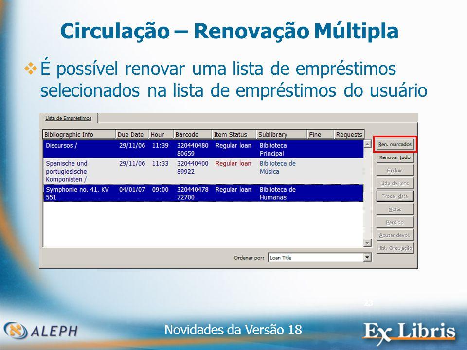 Novidades da Versão 18 23 Circulação – Renovação Múltipla É possível renovar uma lista de empréstimos selecionados na lista de empréstimos do usuário