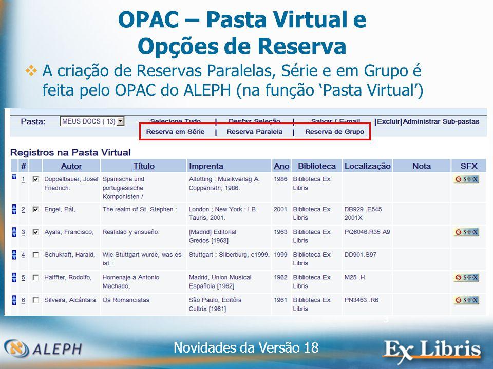 Novidades da Versão 18 3 OPAC – Pasta Virtual e Opções de Reserva A criação de Reservas Paralelas, Série e em Grupo é feita pelo OPAC do ALEPH (na função Pasta Virtual)