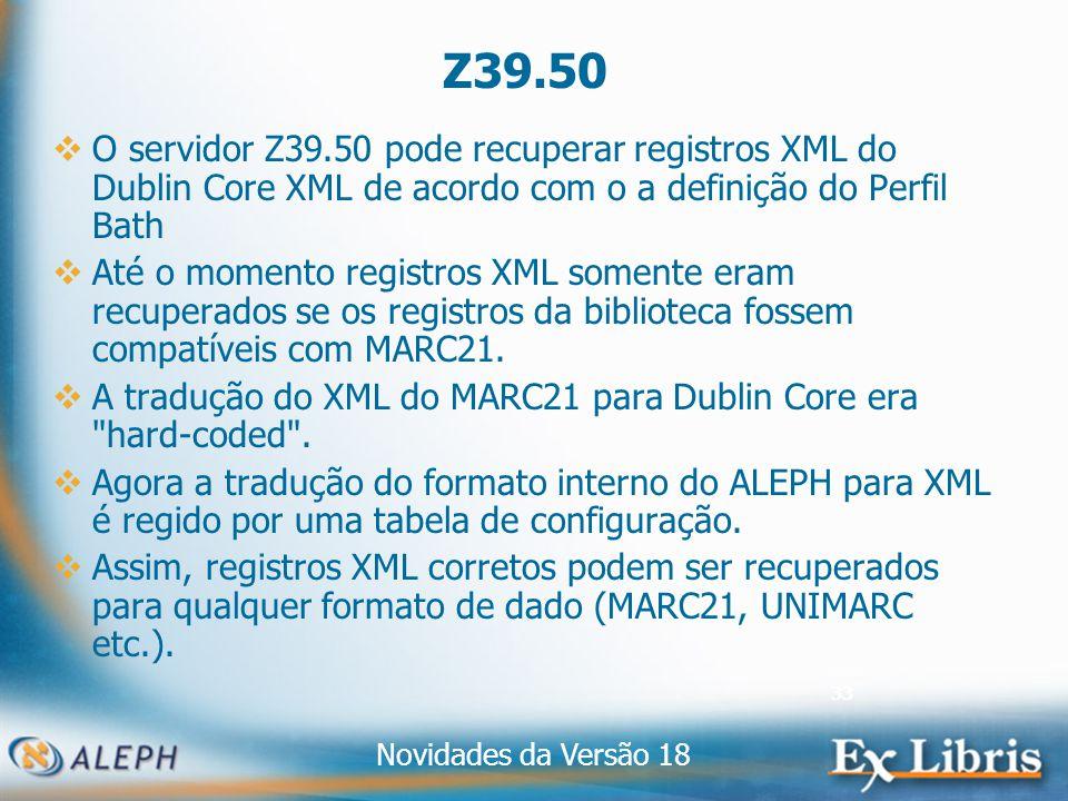 Novidades da Versão 18 33 Z39.50 O servidor Z39.50 pode recuperar registros XML do Dublin Core XML de acordo com o a definição do Perfil Bath Até o momento registros XML somente eram recuperados se os registros da biblioteca fossem compatíveis com MARC21.