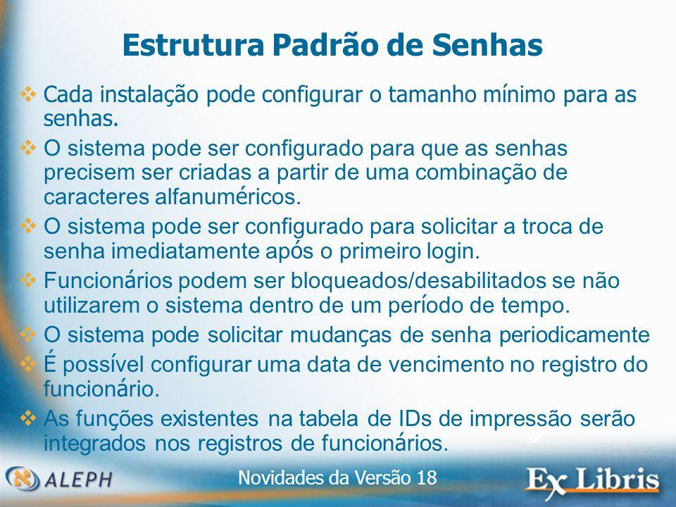 Novidades da Versão 18 38 Estrutura Padrão de Senhas Cada instalação pode configurar o tamanho mínimo para as senhas.