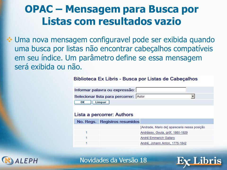 Novidades da Versão 18 7 OPAC – Mensagem para Busca por Listas com resultados vazio Uma nova mensagem configuravel pode ser exibida quando uma busca por listas não encontrar cabeçalhos compatíveis em seu índice.