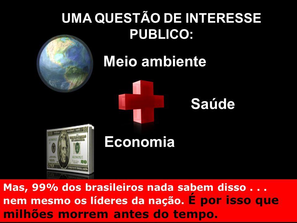 UMA QUESTÃO DE INTERESSE PUBLICO: Saúde Meio ambiente Economia Mas, 99% dos brasileiros nada sabem disso...