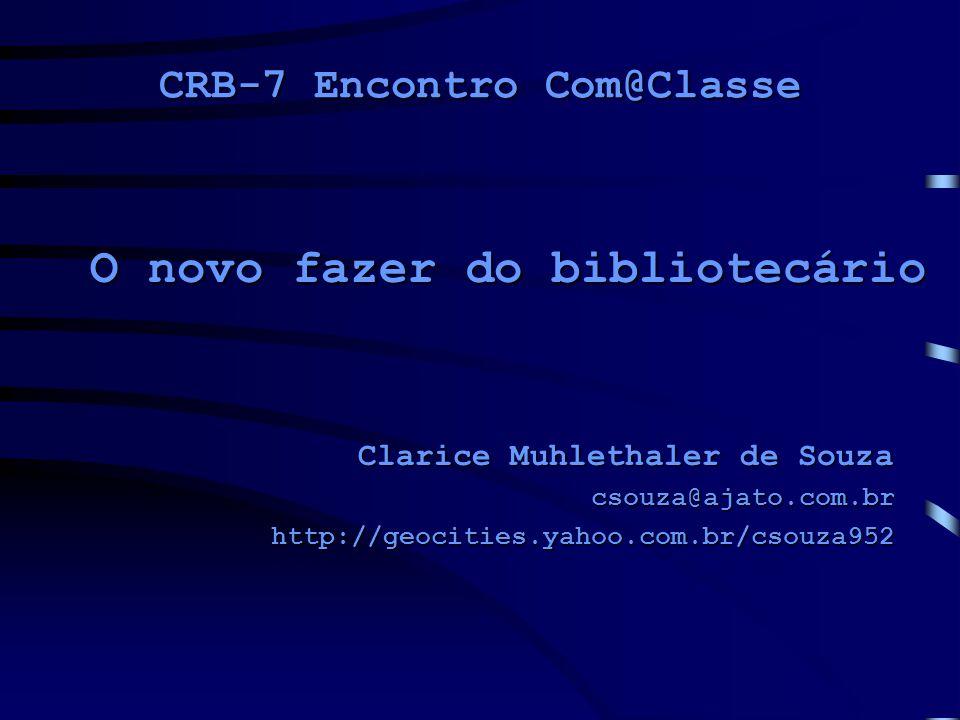 CRB-7 Encontro Com@Classe Clarice Muhlethaler de Souza csouza@ajato.com.brhttp://geocities.yahoo.com.br/csouza952 O novo fazer do bibliotecário