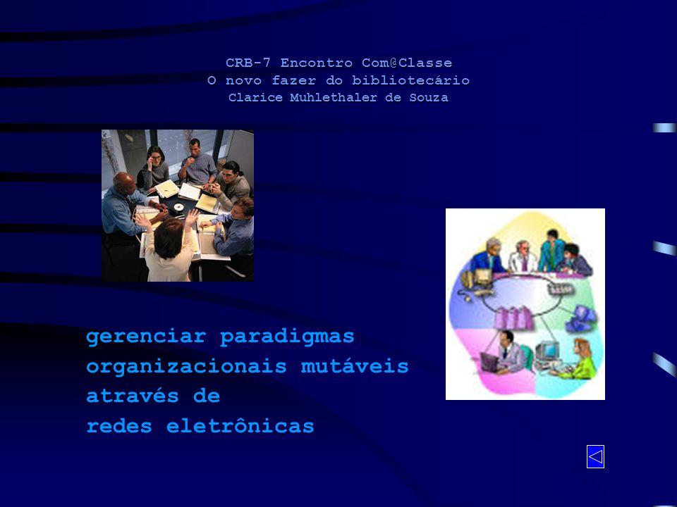 CRB-7 Encontro Com@Classe O novo fazer do bibliotecário Clarice Muhlethaler de Souza gerenciar paradigmas organizacionais mutáveis através de redes el