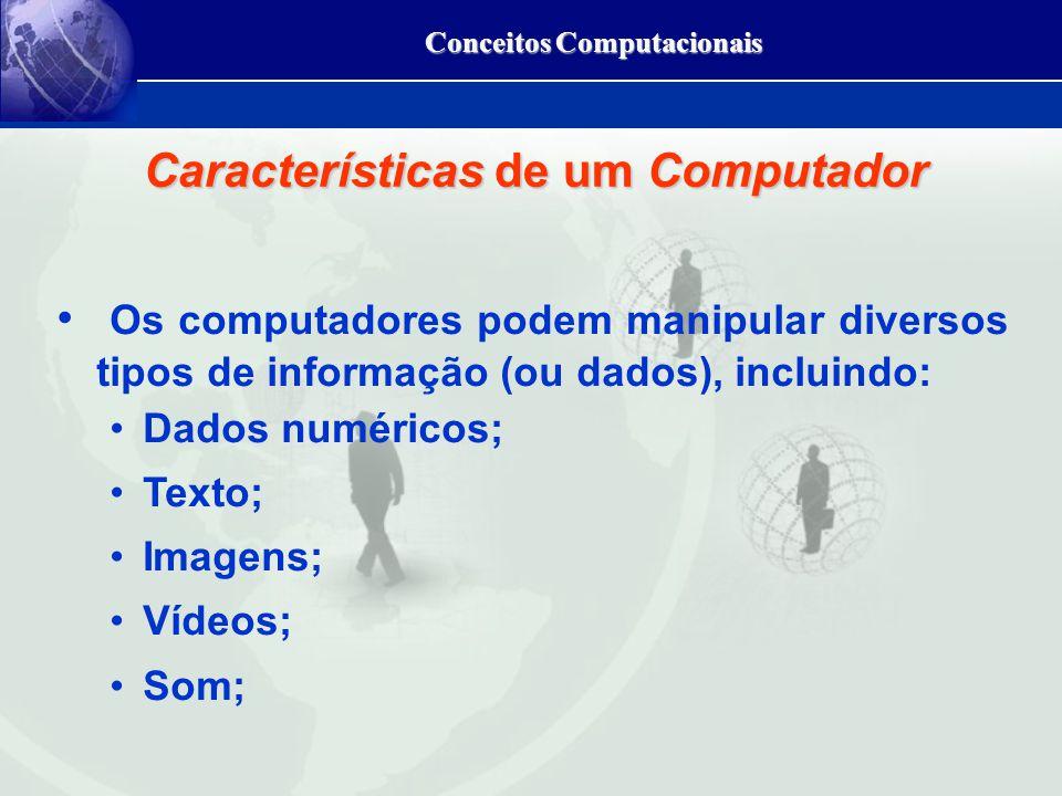 Conceitos Computacionais Características de um Computador Os computadores podem manipular diversos tipos de informação (ou dados), incluindo: Dados numéricos; Texto; Imagens; Vídeos; Som;