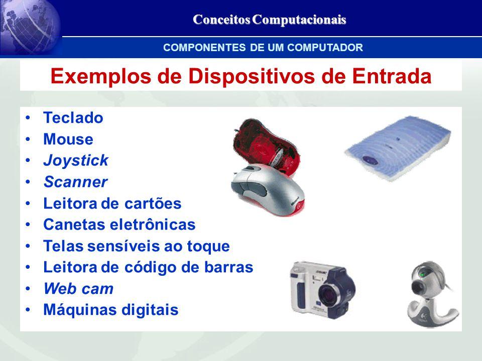 Conceitos Computacionais Exemplos de Dispositivos de Entrada Teclado Mouse Joystick Scanner Leitora de cartões Canetas eletrônicas Telas sensíveis ao toque Leitora de código de barras Web cam Máquinas digitais COMPONENTES DE UM COMPUTADOR
