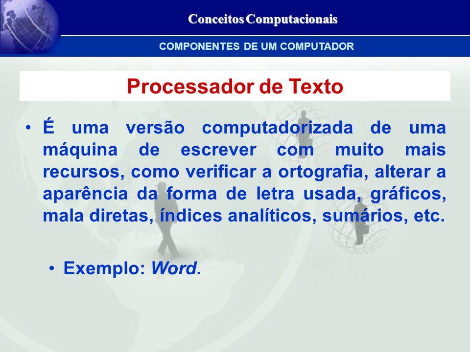 Conceitos Computacionais Processador de Texto É uma versão computadorizada de uma máquina de escrever com muito mais recursos, como verificar a ortografia, alterar a aparência da forma de letra usada, gráficos, mala diretas, índices analíticos, sumários, etc.